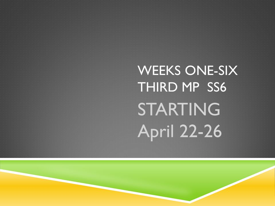 WEEKS ONE-SIX THIRD MP SS6 STARTING April 22-26