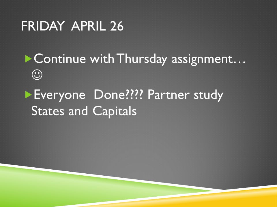FRIDAY APRIL 26  Continue with Thursday assignment…  Everyone Done .