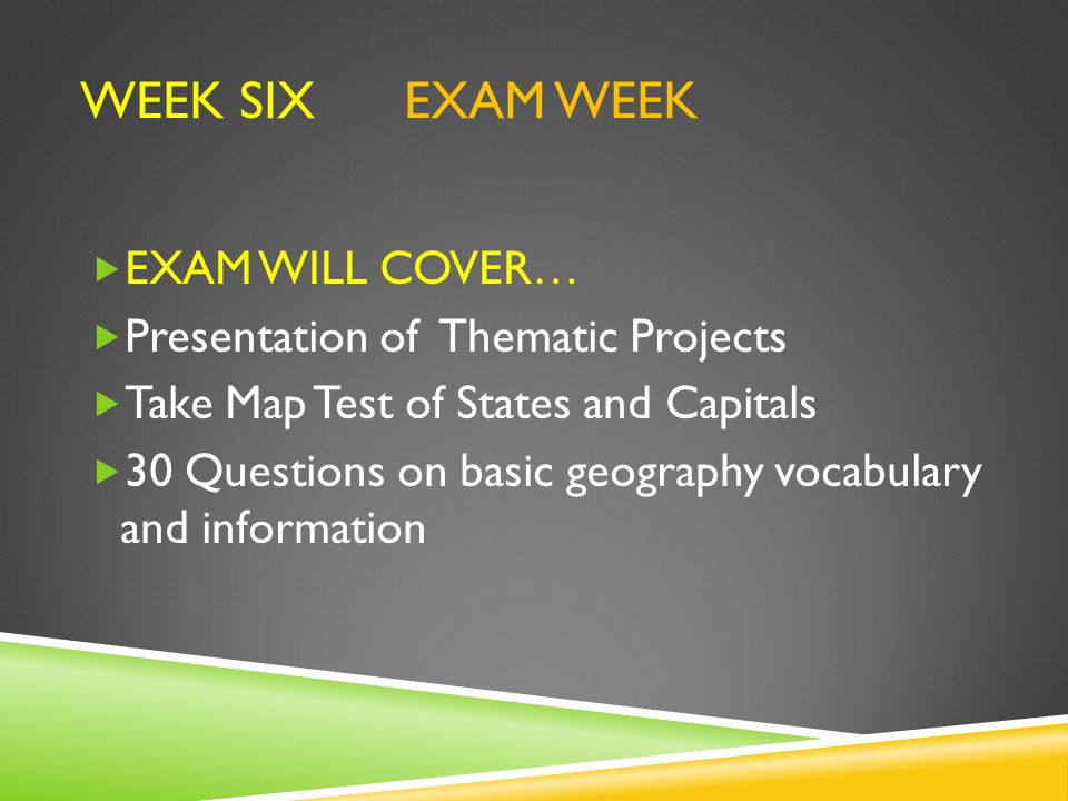 WEEK SIX EXAM WEEK  EXAM WILL COVER…  Presentation of Thematic Projects  Take Map Test of States and Capitals  30 Questions on basic geography vocabulary and information