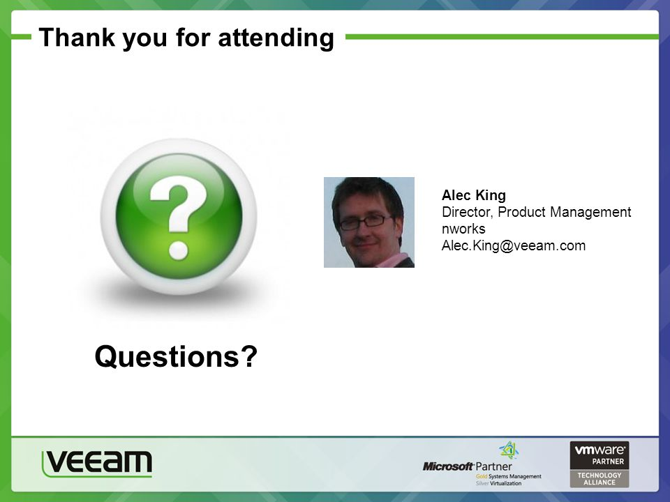 Thank you for attending Alec King Director, Product Management nworks Alec.King@veeam.com Questions