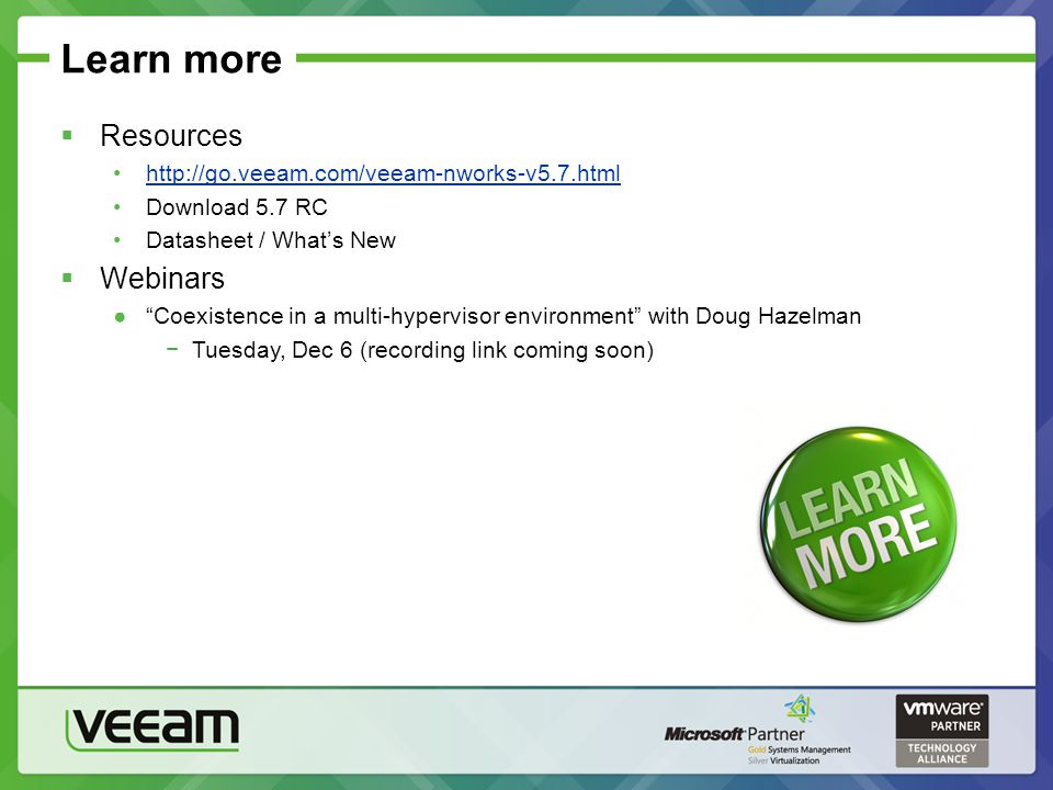 Learn more  Resources http://go.veeam.com/veeam-nworks-v5.7.html Download 5.7 RC Datasheet / What's New  Webinars ● Coexistence in a multi-hypervisor environment with Doug Hazelman −Tuesday, Dec 6 (recording link coming soon)