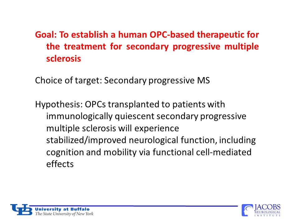 Goal: To establish a human OPC-based therapeutic for the treatment for secondary progressive multiple sclerosis Choice of target: Secondary progressive MS Hypothesis: OPCs transplanted to patients with immunologically quiescent secondary progressive multiple sclerosis will experience stabilized/improved neurological function, including cognition and mobility via functional cell-mediated effects