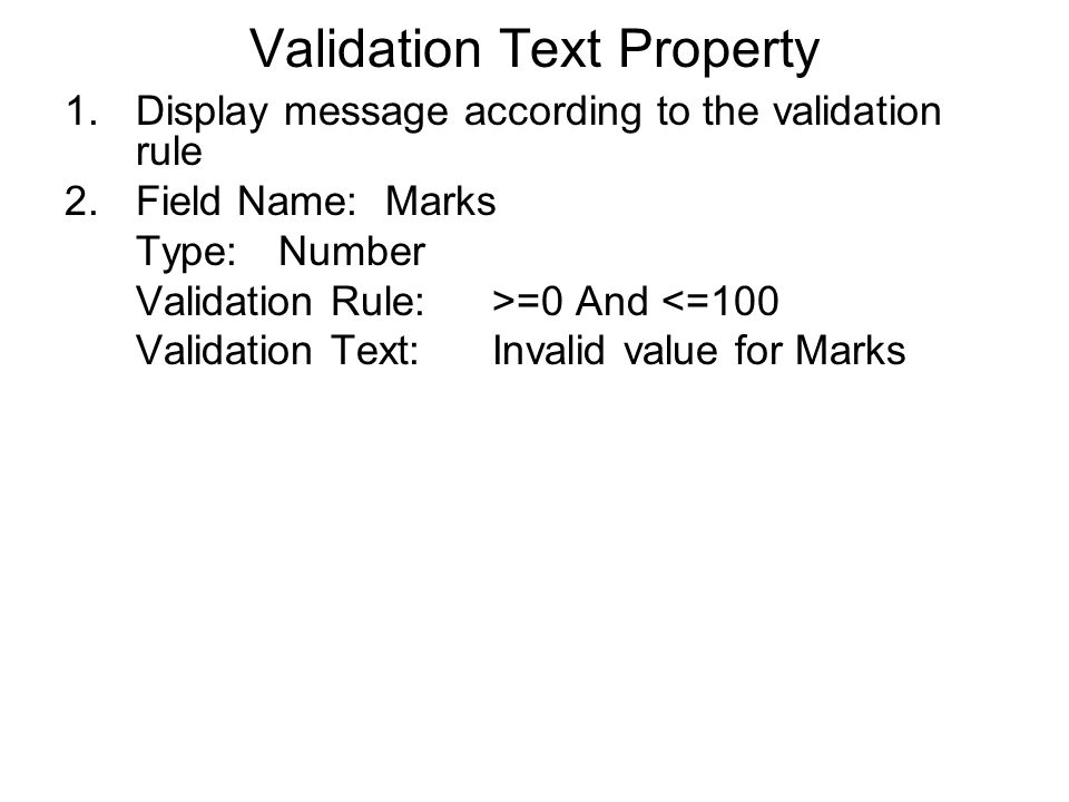 Validation Text Property 1.Display message according to the validation rule 2.Field Name:Marks Type:Number Validation Rule:>=0 And <=100 Validation Text:Invalid value for Marks