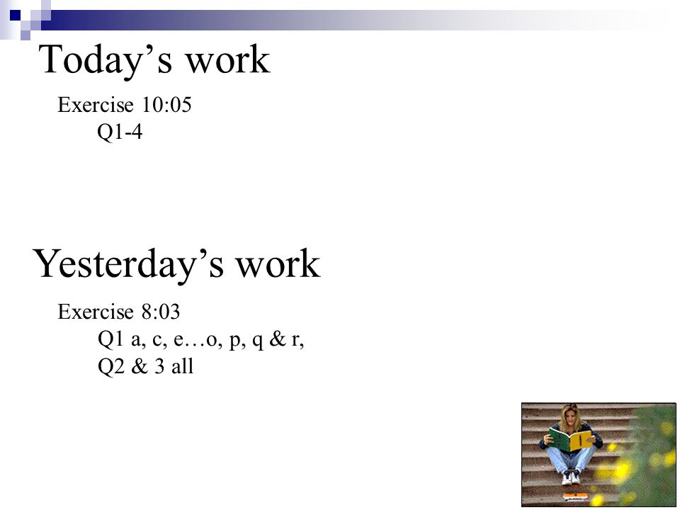 Today's work Yesterday's work Exercise 10:05 Q1-4 Exercise 8:03 Q1 a, c, e…o, p, q & r, Q2 & 3 all