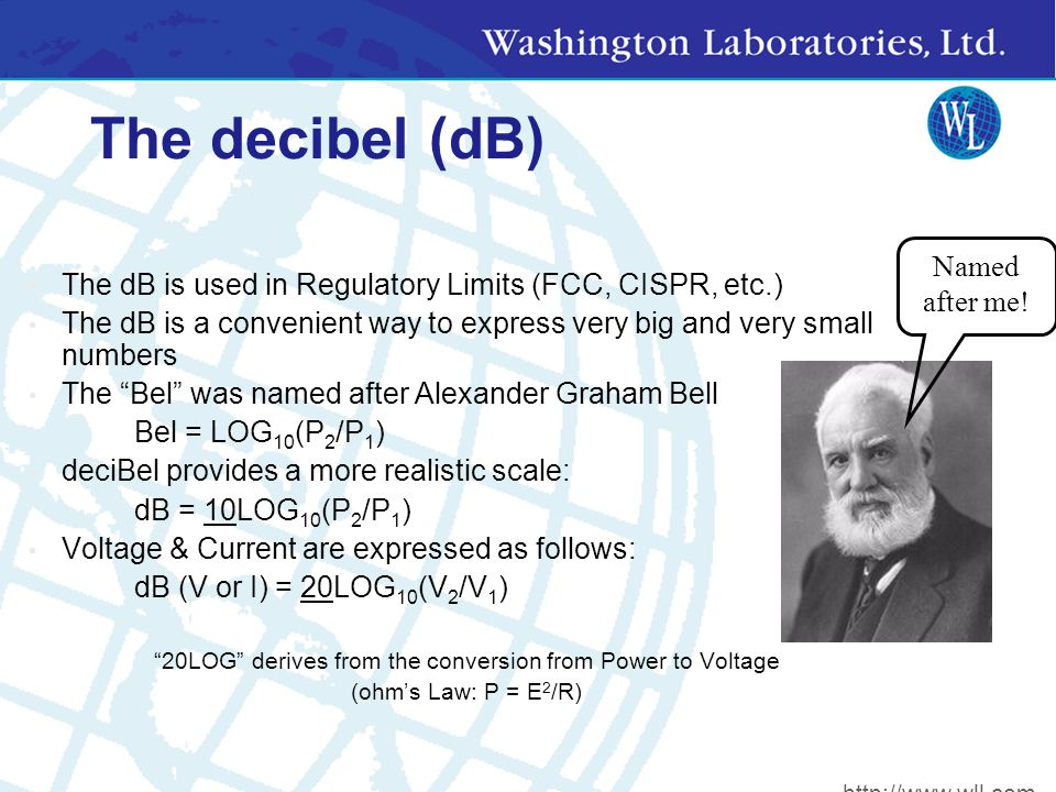 The decibel (dB) The dB is used in Regulatory Limits (FCC, CISPR, etc.) The dB is a convenient way to express very big and very small numbers The Bel was named after Alexander Graham Bell Bel = LOG 10 (P 2 /P 1 ) deciBel provides a more realistic scale: dB = 10LOG 10 (P 2 /P 1 ) Voltage & Current are expressed as follows: dB (V or I) = 20LOG 10 (V 2 /V 1 ) 20LOG derives from the conversion from Power to Voltage (ohm's Law: P = E 2 /R) Named after me.