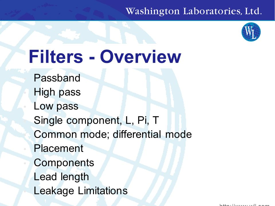 Filters - Overview Passband High pass Low pass Single component, L, Pi, T Common mode; differential mode Placement Components Lead length Leakage Limitations http://www.wll.com