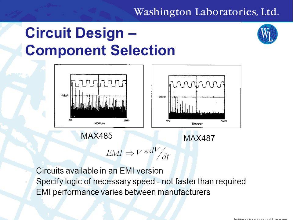 Circuit Design – Component Selection Circuits available in an EMI version Specify logic of necessary speed - not faster than required EMI performance varies between manufacturers MAX485 MAX487 http://www.wll.com