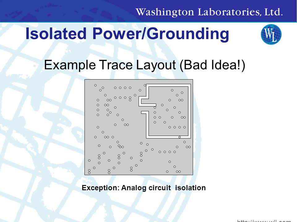 Isolated Power/Grounding Example Trace Layout (Bad Idea!) Exception: Analog circuit isolation http://www.wll.com