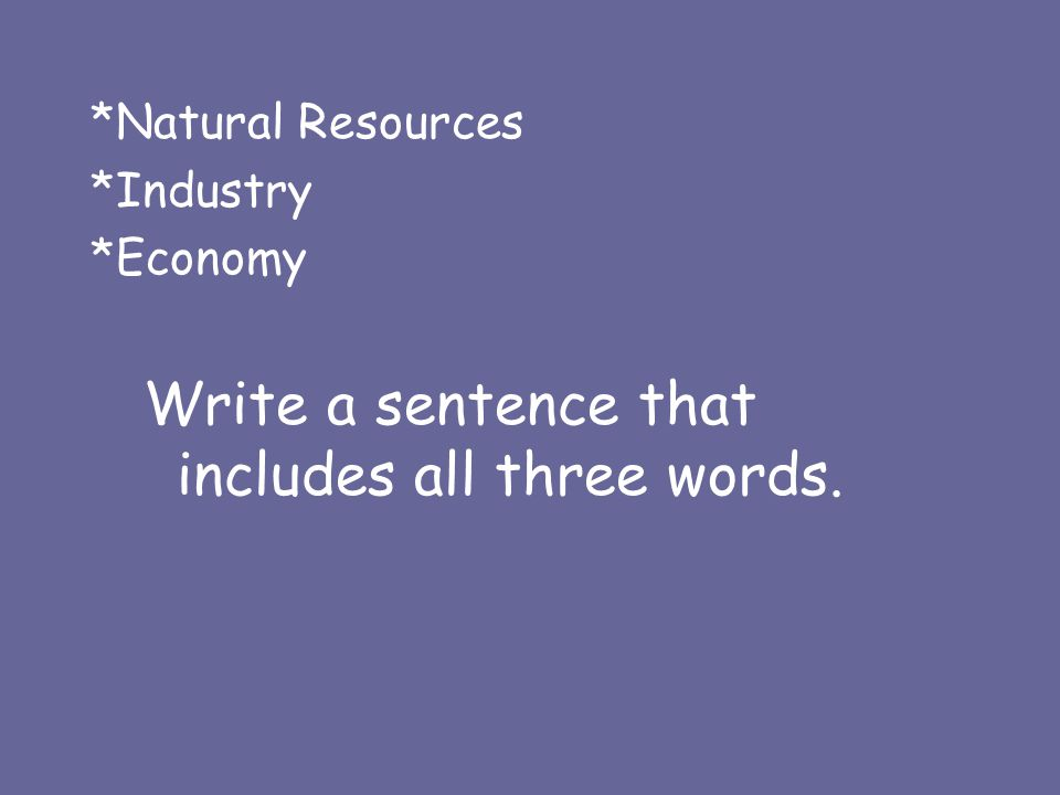 *Natural Resources *Industry *Economy Write a sentence that includes all three words.