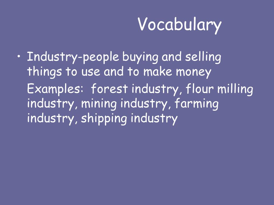 Vocabulary Industry-people buying and selling things to use and to make money Examples: forest industry, flour milling industry, mining industry, farming industry, shipping industry
