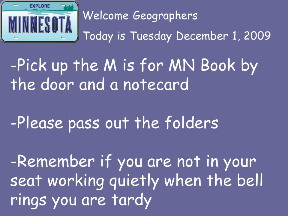 -Pick up the M is for MN Book by the door and a notecard -Please pass out the folders -Remember if you are not in your seat working quietly when the bell rings you are tardy Welcome Geographers Today is Tuesday December 1, 2009