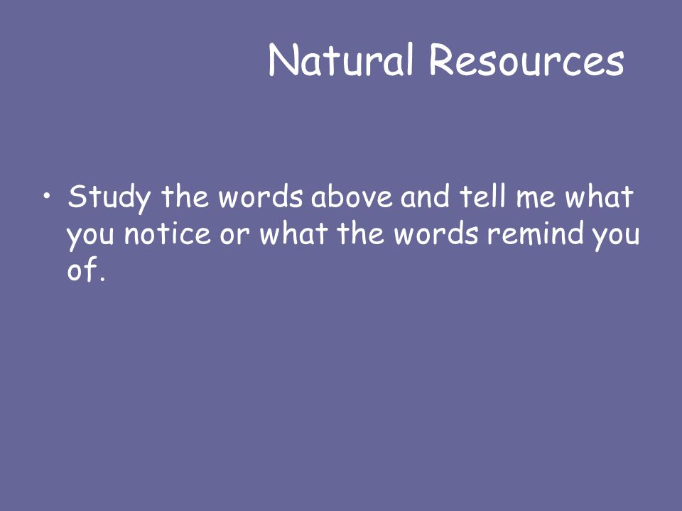 Natural Resources Study the words above and tell me what you notice or what the words remind you of.