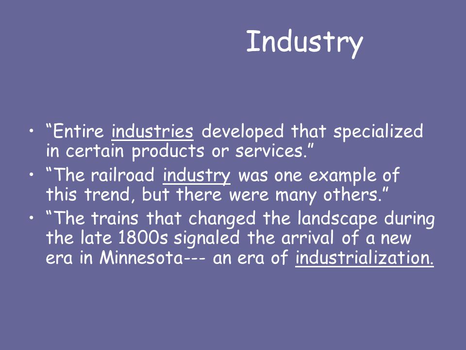 Industry Entire industries developed that specialized in certain products or services. The railroad industry was one example of this trend, but there were many others. The trains that changed the landscape during the late 1800s signaled the arrival of a new era in Minnesota--- an era of industrialization.
