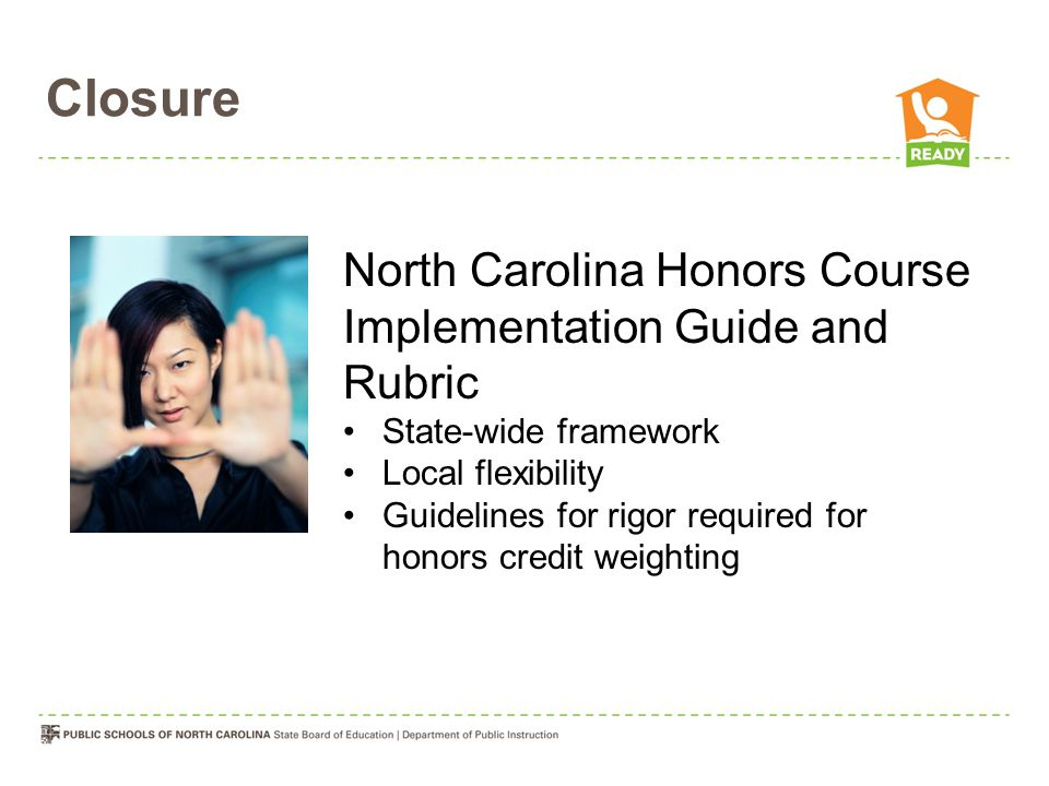 Closure North Carolina Honors Course Implementation Guide and Rubric State-wide framework Local flexibility Guidelines for rigor required for honors credit weighting