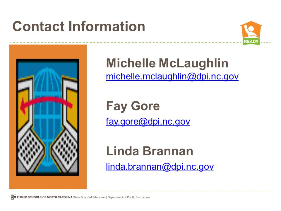 Contact Information Michelle McLaughlin michelle.mclaughlin@dpi.nc.gov michelle.mclaughlin@dpi.nc.gov Fay Gore fay.gore@dpi.nc.gov Linda Brannan linda.brannan@dpi.nc.gov
