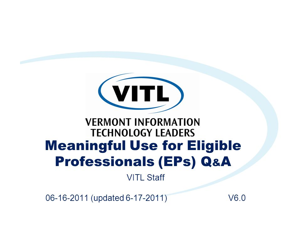 Meaningful Use for Eligible Professionals (EPs) Q & A VITL Staff 06-16-2011 (updated 6-17-2011) V6.0