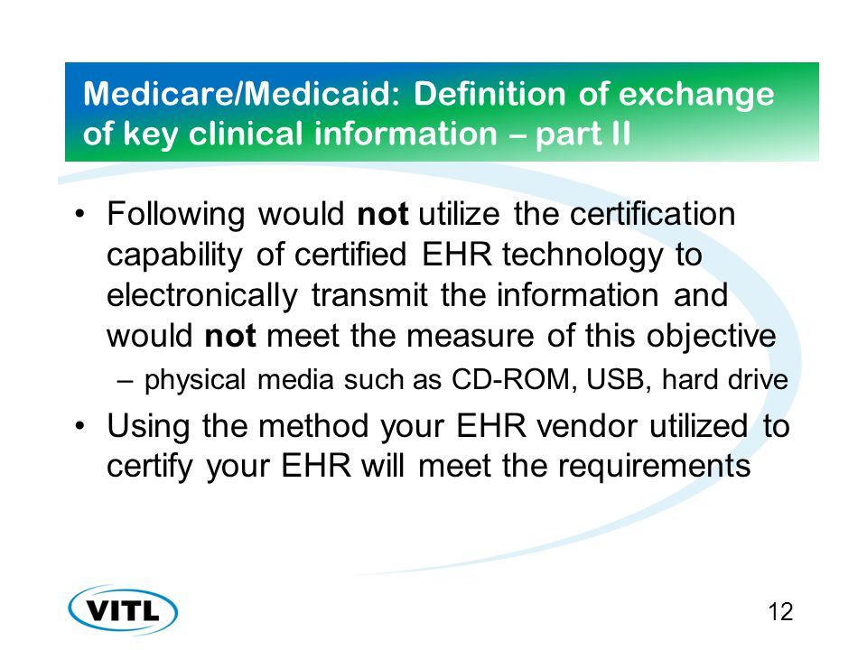 Medicare/Medicaid: Definition of exchange of key clinical information – part II Following would not utilize the certification capability of certified EHR technology to electronically transmit the information and would not meet the measure of this objective –physical media such as CD-ROM, USB, hard drive Using the method your EHR vendor utilized to certify your EHR will meet the requirements 12