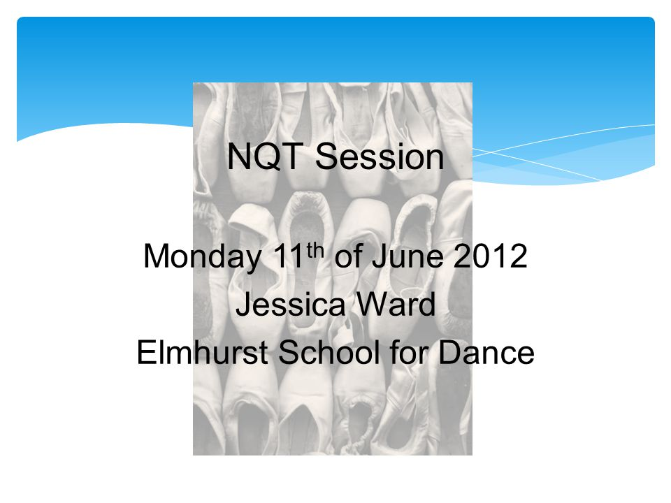 Monday 11 th of June 2012 Jessica Ward Elmhurst School for Dance NQT Session
