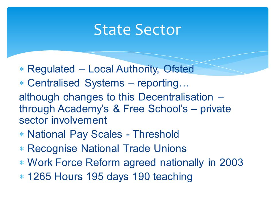  Regulated – Local Authority, Ofsted  Centralised Systems – reporting… although changes to this Decentralisation – through Academy's & Free School's – private sector involvement  National Pay Scales - Threshold  Recognise National Trade Unions  Work Force Reform agreed nationally in 2003  1265 Hours 195 days 190 teaching State Sector
