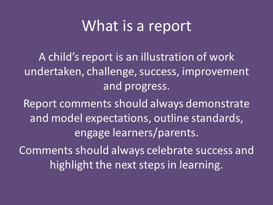 A child's report is an illustration of work undertaken, challenge, success, improvement and progress.