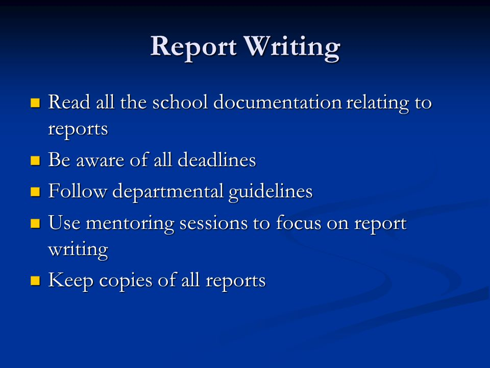 Read all the school documentation relating to reports Read all the school documentation relating to reports Be aware of all deadlines Be aware of all deadlines Follow departmental guidelines Follow departmental guidelines Use mentoring sessions to focus on report writing Use mentoring sessions to focus on report writing Keep copies of all reports Keep copies of all reports
