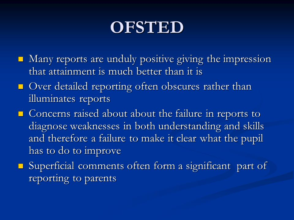 OFSTED Many reports are unduly positive giving the impression that attainment is much better than it is Many reports are unduly positive giving the impression that attainment is much better than it is Over detailed reporting often obscures rather than illuminates reports Over detailed reporting often obscures rather than illuminates reports Concerns raised about about the failure in reports to diagnose weaknesses in both understanding and skills and therefore a failure to make it clear what the pupil has to do to improve Concerns raised about about the failure in reports to diagnose weaknesses in both understanding and skills and therefore a failure to make it clear what the pupil has to do to improve Superficial comments often form a significant part of reporting to parents Superficial comments often form a significant part of reporting to parents