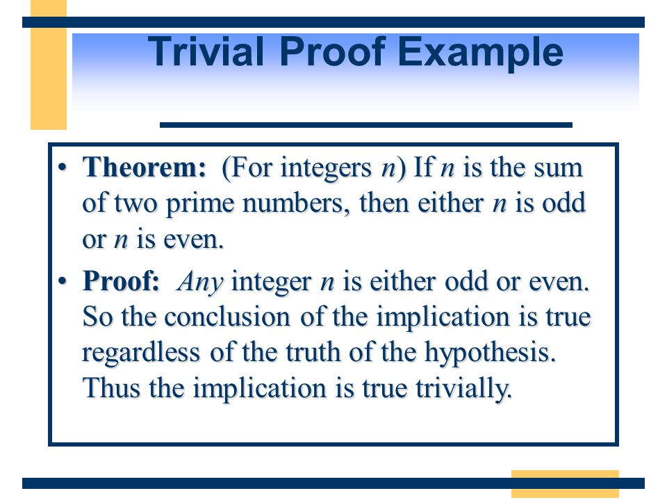 Trivial Proof Example Theorem: (For integers n) If n is the sum of two prime numbers, then either n is odd or n is even.Theorem: (For integers n) If n is the sum of two prime numbers, then either n is odd or n is even.