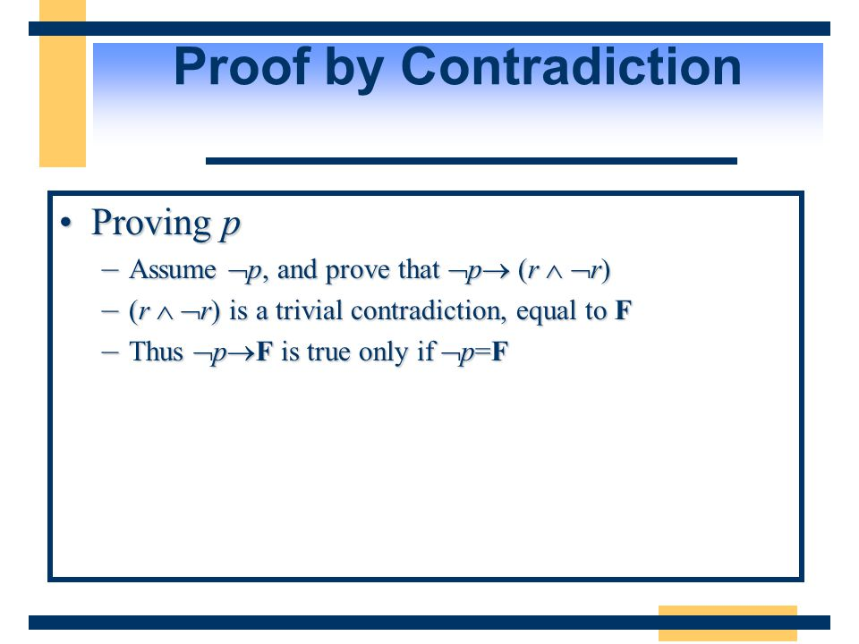 Proof by Contradiction Proving pProving p –Assume  p, and prove that  p  (r   r) –(r   r) is a trivial contradiction, equal to F –Thus  p  F is true only if  p=F