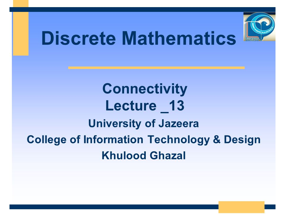 Discrete Mathematics University of Jazeera College of Information Technology & Design Khulood Ghazal Connectivity Lecture _13