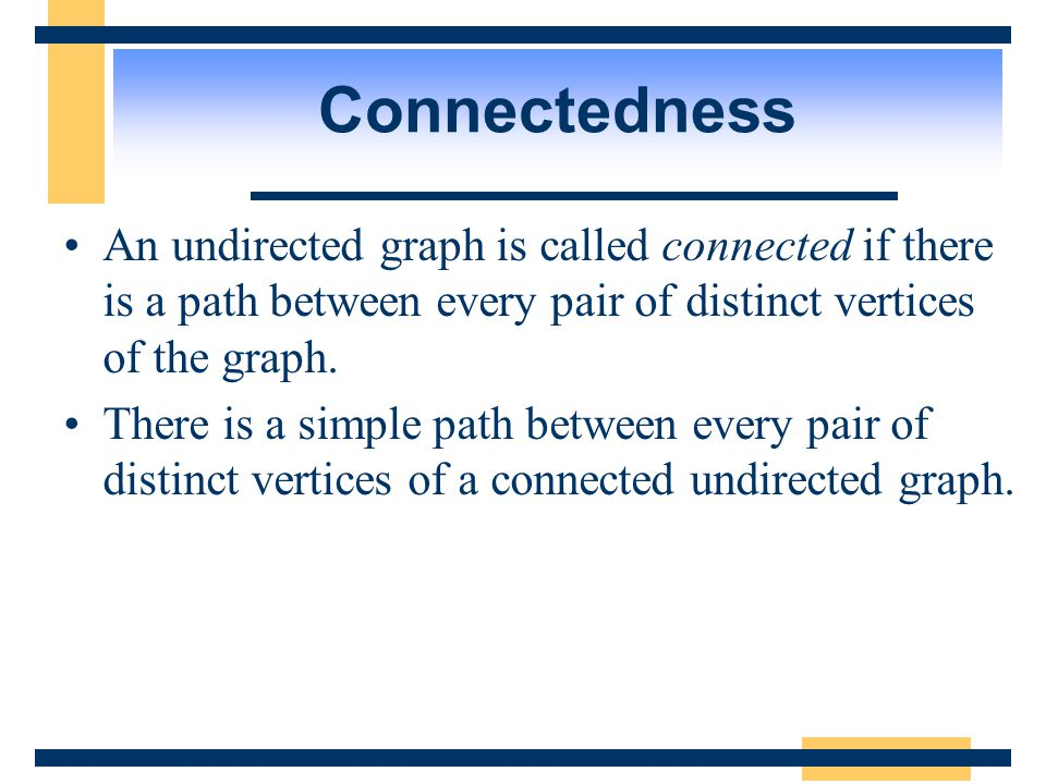 Connectedness An undirected graph is called connected if there is a path between every pair of distinct vertices of the graph.