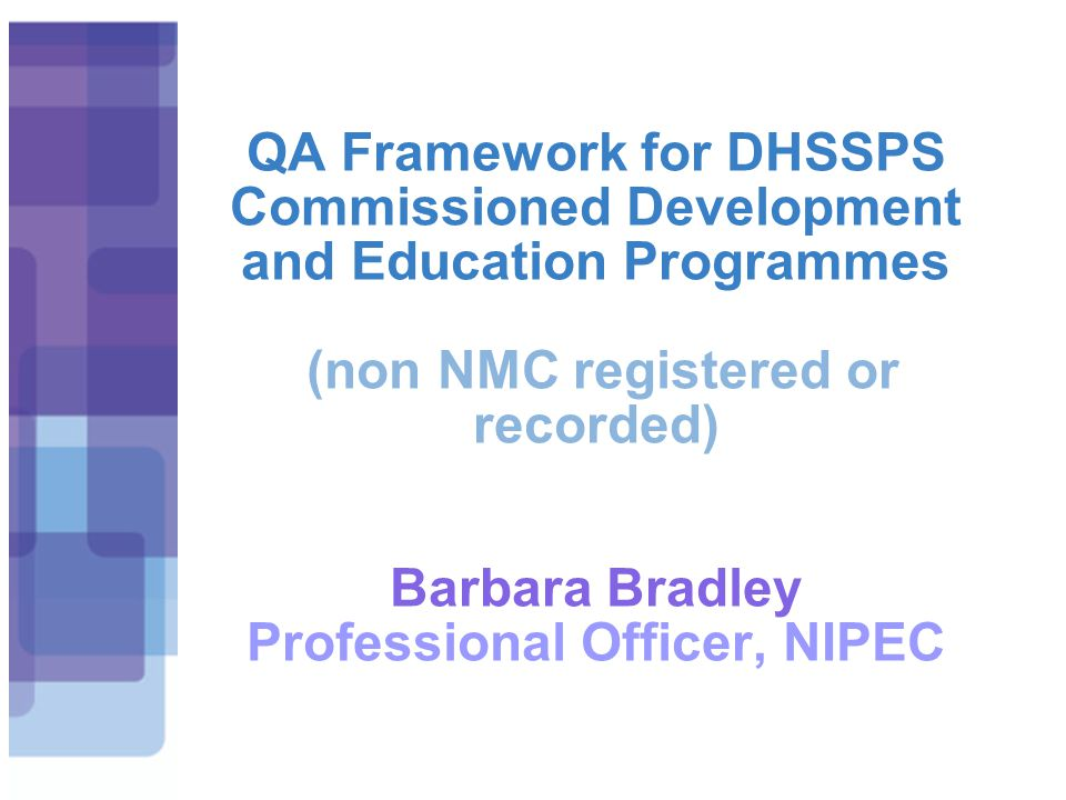QA Framework for DHSSPS Commissioned Development and Education Programmes (non NMC registered or recorded) Barbara Bradley Professional Officer, NIPEC