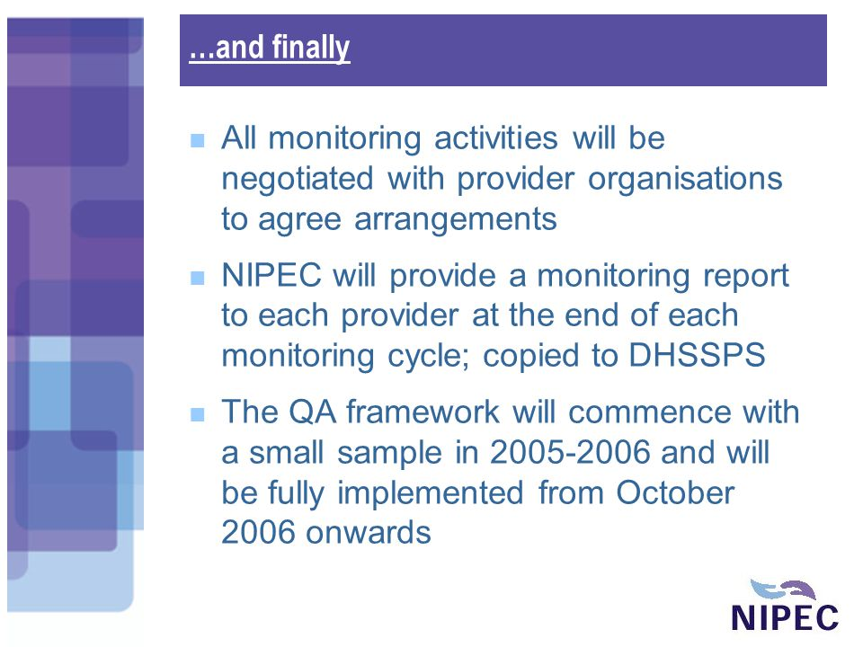 …and finally All monitoring activities will be negotiated with provider organisations to agree arrangements NIPEC will provide a monitoring report to each provider at the end of each monitoring cycle; copied to DHSSPS The QA framework will commence with a small sample in 2005-2006 and will be fully implemented from October 2006 onwards