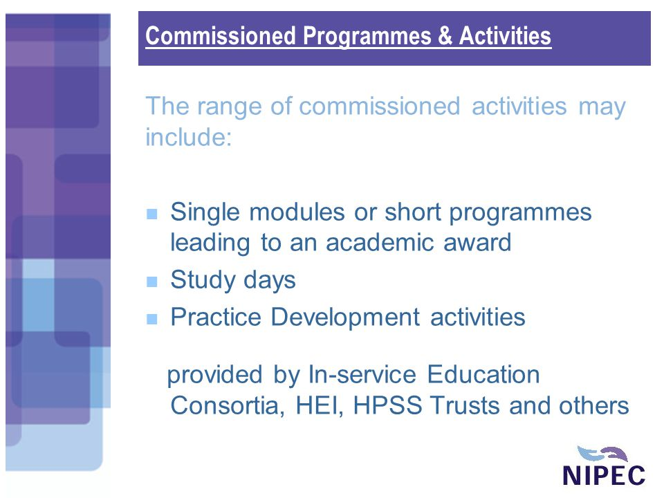 The range of commissioned activities may include: Single modules or short programmes leading to an academic award Study days Practice Development activities provided by In-service Education Consortia, HEI, HPSS Trusts and others Commissioned Programmes & Activities