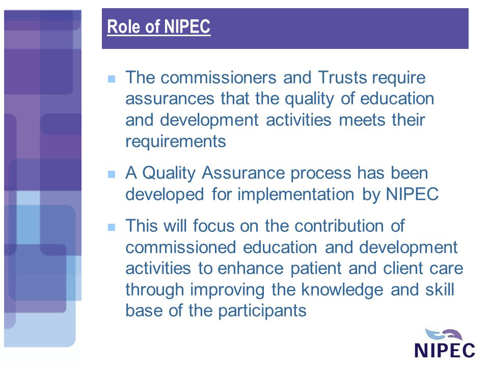 Role of NIPEC The commissioners and Trusts require assurances that the quality of education and development activities meets their requirements A Quality Assurance process has been developed for implementation by NIPEC This will focus on the contribution of commissioned education and development activities to enhance patient and client care through improving the knowledge and skill base of the participants