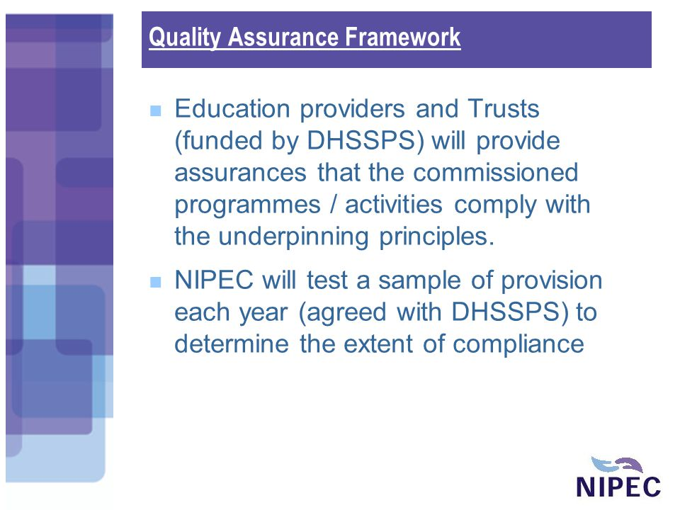 Quality Assurance Framework Education providers and Trusts (funded by DHSSPS) will provide assurances that the commissioned programmes / activities comply with the underpinning principles.
