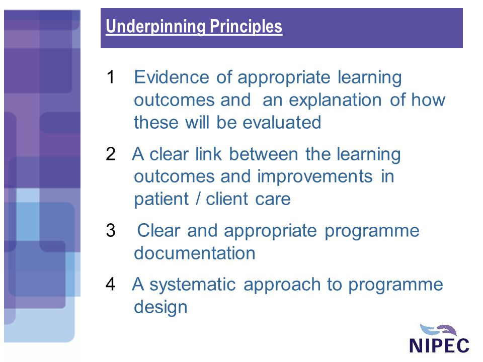 1Evidence of appropriate learning outcomes and an explanation of how these will be evaluated 2 A clear link between the learning outcomes and improvements in patient / client care 3 Clear and appropriate programme documentation 4 A systematic approach to programme design Underpinning Principles