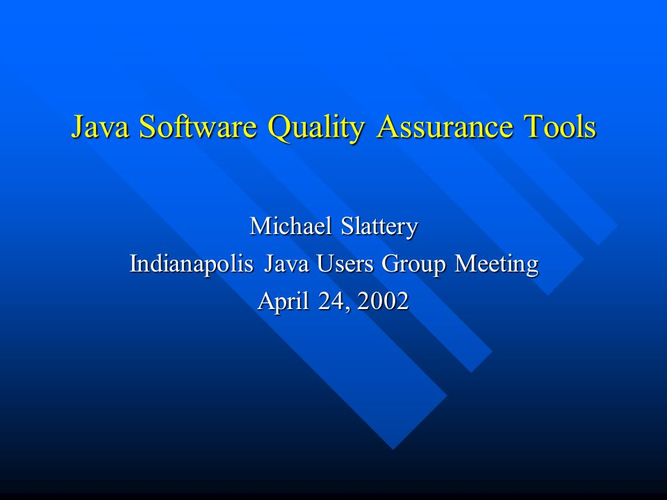 Java Software Quality Assurance Tools Michael Slattery Indianapolis Java Users Group Meeting April 24, 2002