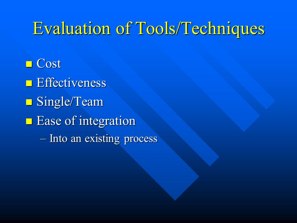 Evaluation of Tools/Techniques Cost Cost Effectiveness Effectiveness Single/Team Single/Team Ease of integration Ease of integration –Into an existing process