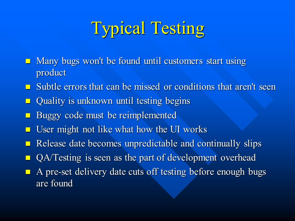 Typical Testing Many bugs won t be found until customers start using product Many bugs won t be found until customers start using product Subtle errors that can be missed or conditions that aren t seen Subtle errors that can be missed or conditions that aren t seen Quality is unknown until testing begins Quality is unknown until testing begins Buggy code must be reimplemented Buggy code must be reimplemented User might not like what how the UI works User might not like what how the UI works Release date becomes unpredictable and continually slips Release date becomes unpredictable and continually slips QA/Testing is seen as the part of development overhead QA/Testing is seen as the part of development overhead A pre-set delivery date cuts off testing before enough bugs are found A pre-set delivery date cuts off testing before enough bugs are found