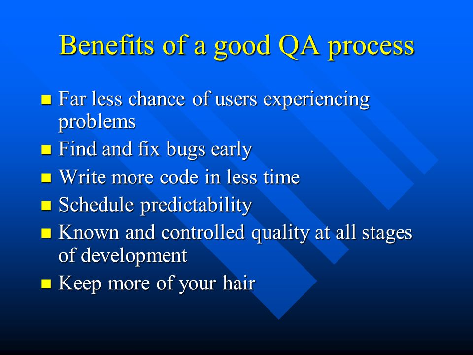 Benefits of a good QA process Far less chance of users experiencing problems Far less chance of users experiencing problems Find and fix bugs early Find and fix bugs early Write more code in less time Write more code in less time Schedule predictability Schedule predictability Known and controlled quality at all stages of development Known and controlled quality at all stages of development Keep more of your hair Keep more of your hair