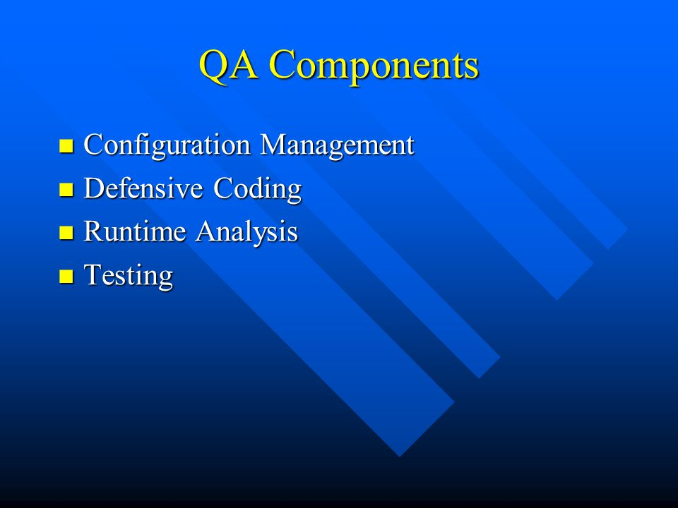 QA Components Configuration Management Configuration Management Defensive Coding Defensive Coding Runtime Analysis Runtime Analysis Testing Testing