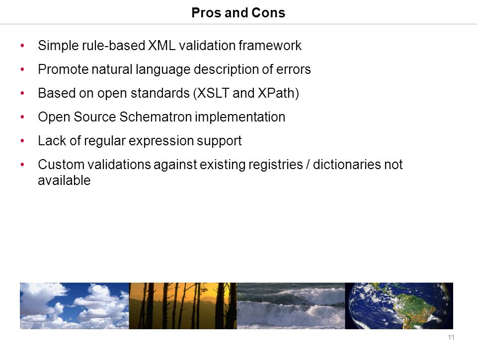 11 Pros and Cons Simple rule-based XML validation framework Promote natural language description of errors Based on open standards (XSLT and XPath) Open Source Schematron implementation Lack of regular expression support Custom validations against existing registries / dictionaries not available