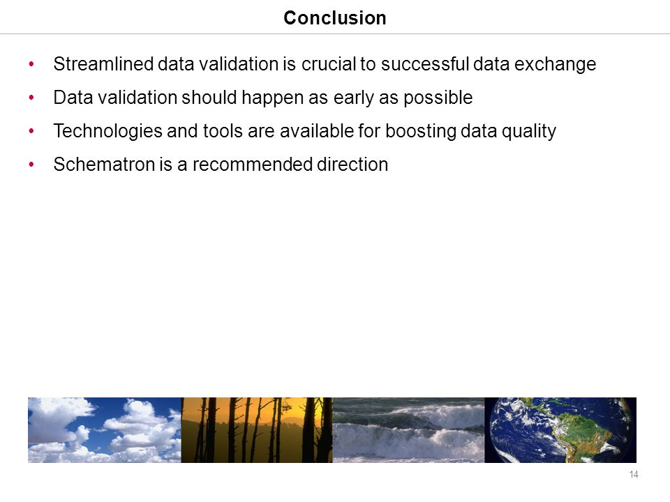 14 Conclusion Streamlined data validation is crucial to successful data exchange Data validation should happen as early as possible Technologies and tools are available for boosting data quality Schematron is a recommended direction