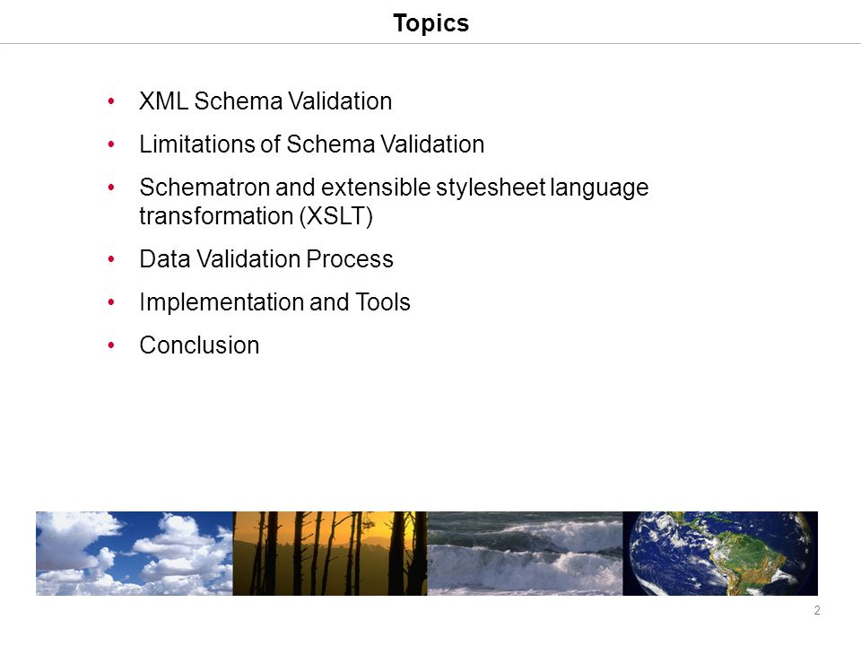 2 Topics XML Schema Validation Limitations of Schema Validation Schematron and extensible stylesheet language transformation (XSLT) Data Validation Process Implementation and Tools Conclusion