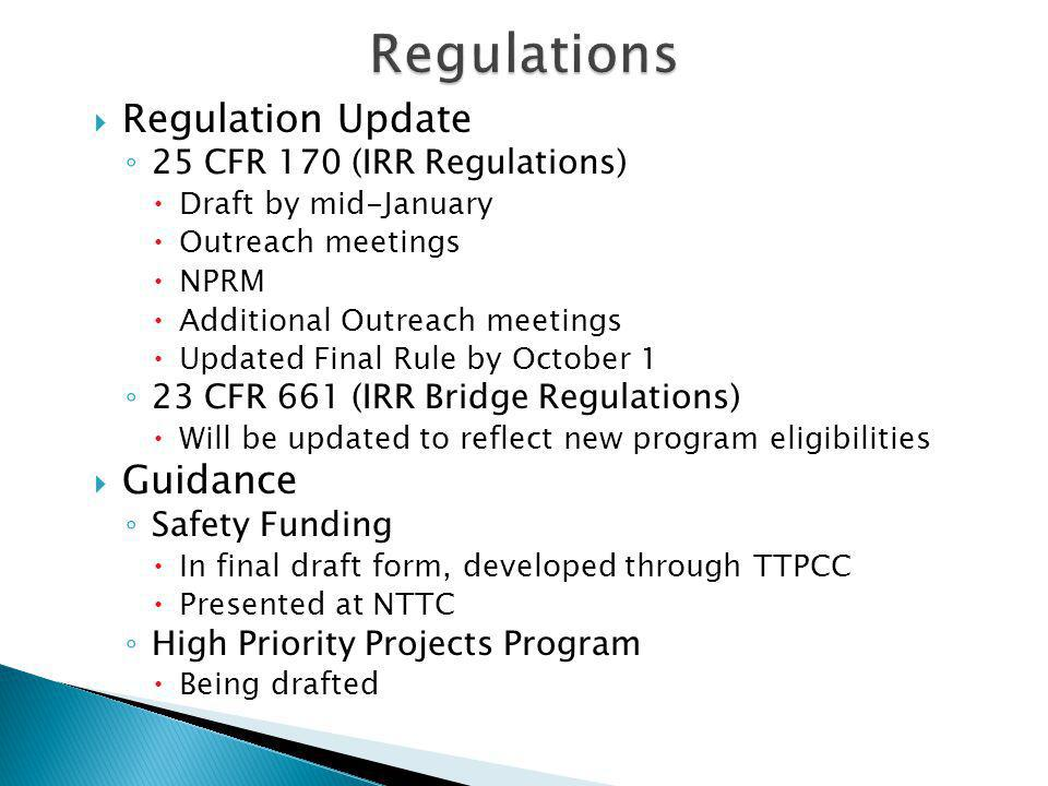  Regulation Update ◦ 25 CFR 170 (IRR Regulations)  Draft by mid-January  Outreach meetings  NPRM  Additional Outreach meetings  Updated Final Rule by October 1 ◦ 23 CFR 661 (IRR Bridge Regulations)  Will be updated to reflect new program eligibilities  Guidance ◦ Safety Funding  In final draft form, developed through TTPCC  Presented at NTTC ◦ High Priority Projects Program  Being drafted