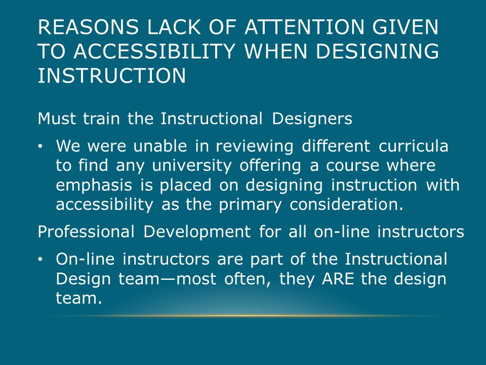 REASONS LACK OF ATTENTION GIVEN TO ACCESSIBILITY WHEN DESIGNING INSTRUCTION Must train the Instructional Designers We were unable in reviewing different curricula to find any university offering a course where emphasis is placed on designing instruction with accessibility as the primary consideration.