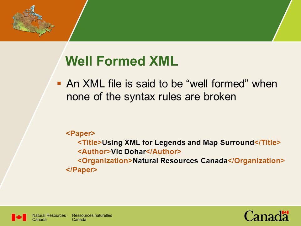 Well Formed XML  An XML file is said to be well formed when none of the syntax rules are broken Using XML for Legends and Map Surround Vic Dohar Natural Resources Canada