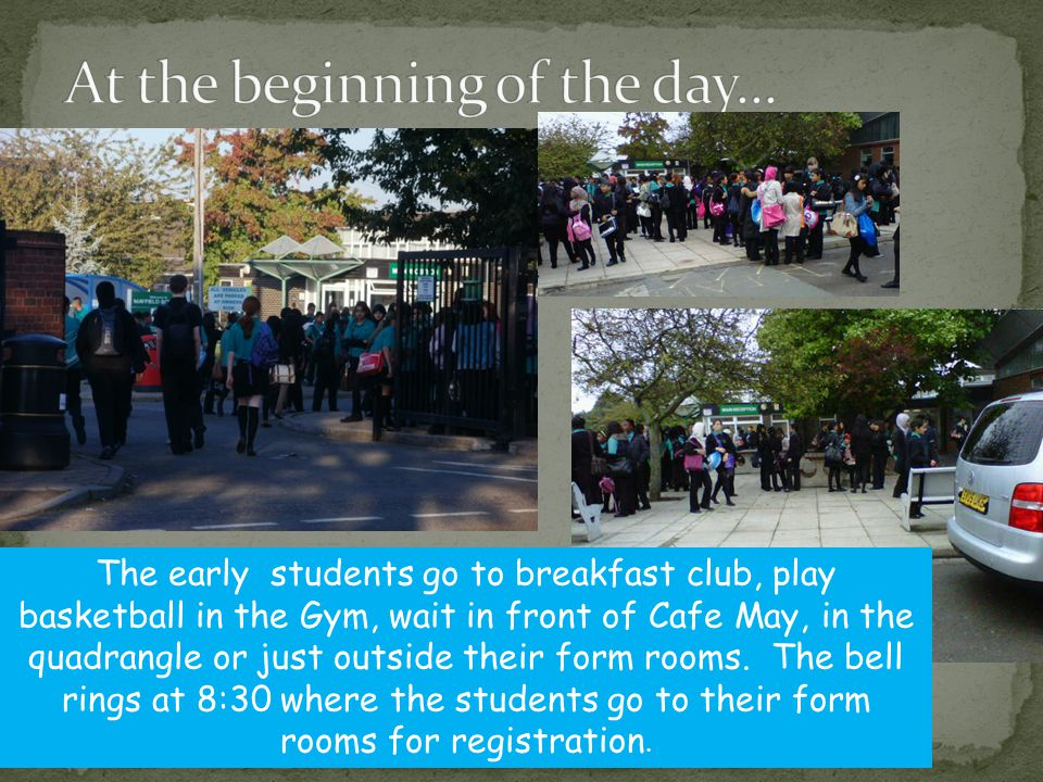 The early students go to breakfast club, play basketball in the Gym, wait in front of Cafe May, in the quadrangle or just outside their form rooms.