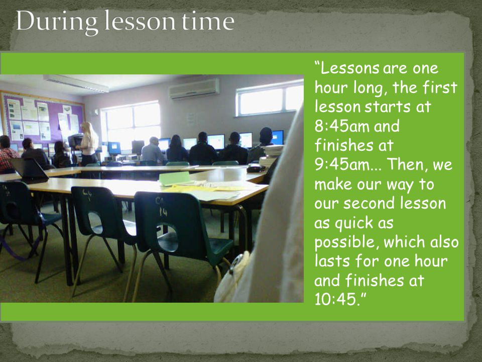 Lessons are one hour long, the first lesson starts at 8:45am and finishes at 9:45am...