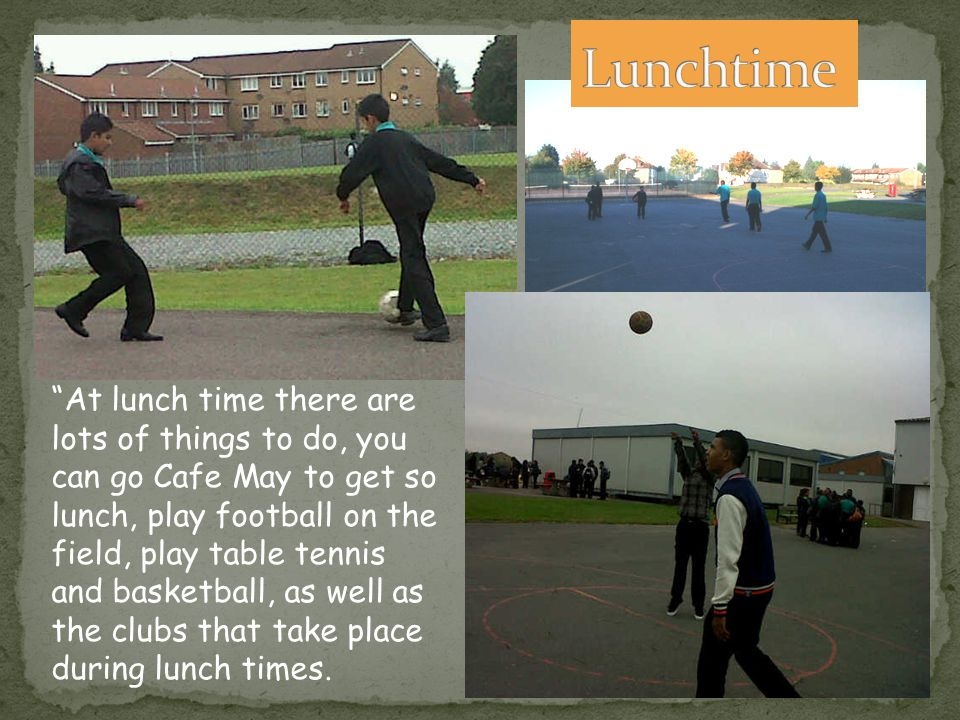 At lunch time there are lots of things to do, you can go Cafe May to get so lunch, play football on the field, play table tennis and basketball, as well as the clubs that take place during lunch times.